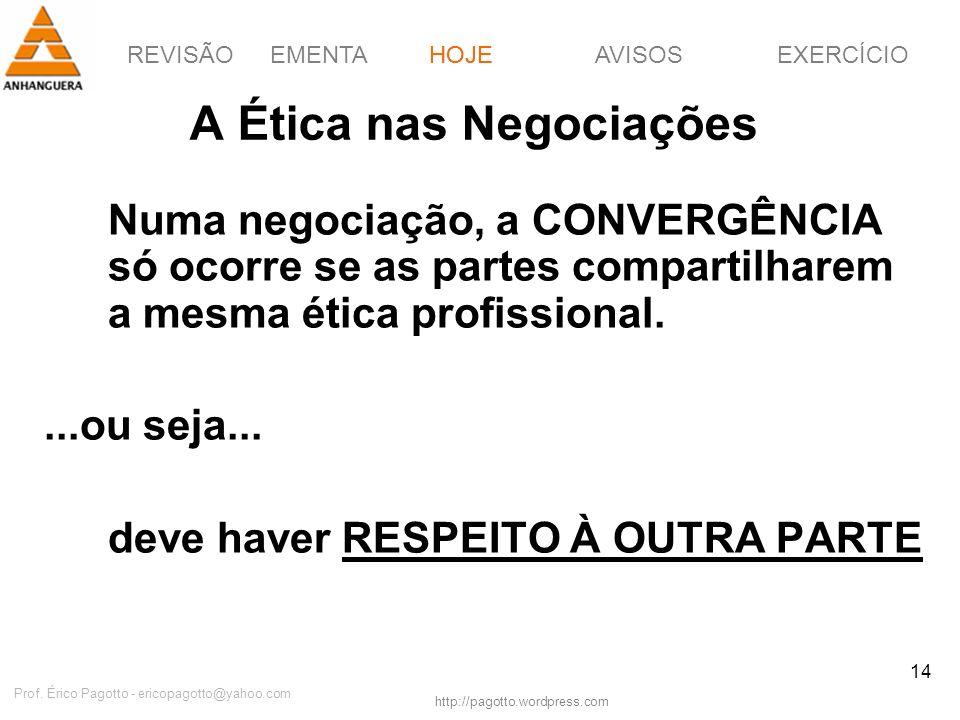 REVISÃOEMENTAHOJEEXERCÍCIOAVISOS http://pagotto.wordpress.com Prof. Érico Pagotto - ericopagotto@yahoo.com 14 A Ética nas Negociações Numa negociação,