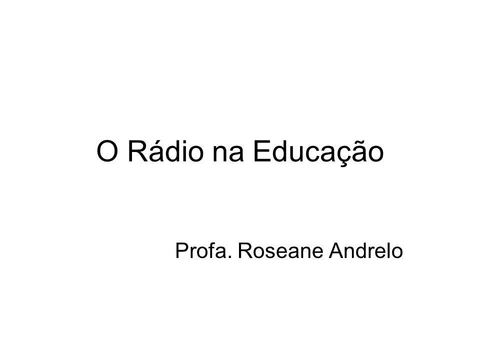 O Rádio na Educação Profa. Roseane Andrelo