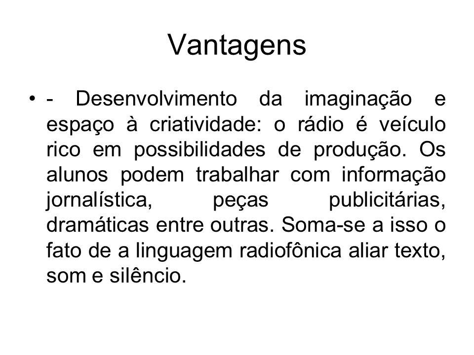 Vantagens - Desenvolvimento da imaginação e espaço à criatividade: o rádio é veículo rico em possibilidades de produção. Os alunos podem trabalhar com