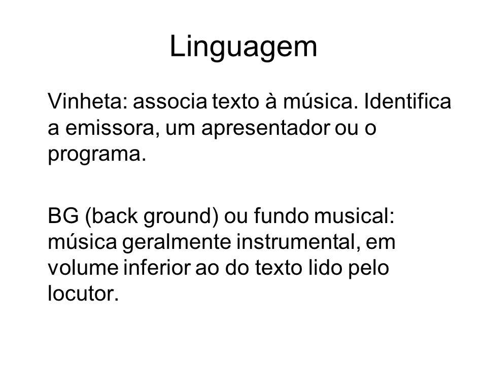 Linguagem Vinheta: associa texto à música. Identifica a emissora, um apresentador ou o programa. BG (back ground) ou fundo musical: música geralmente