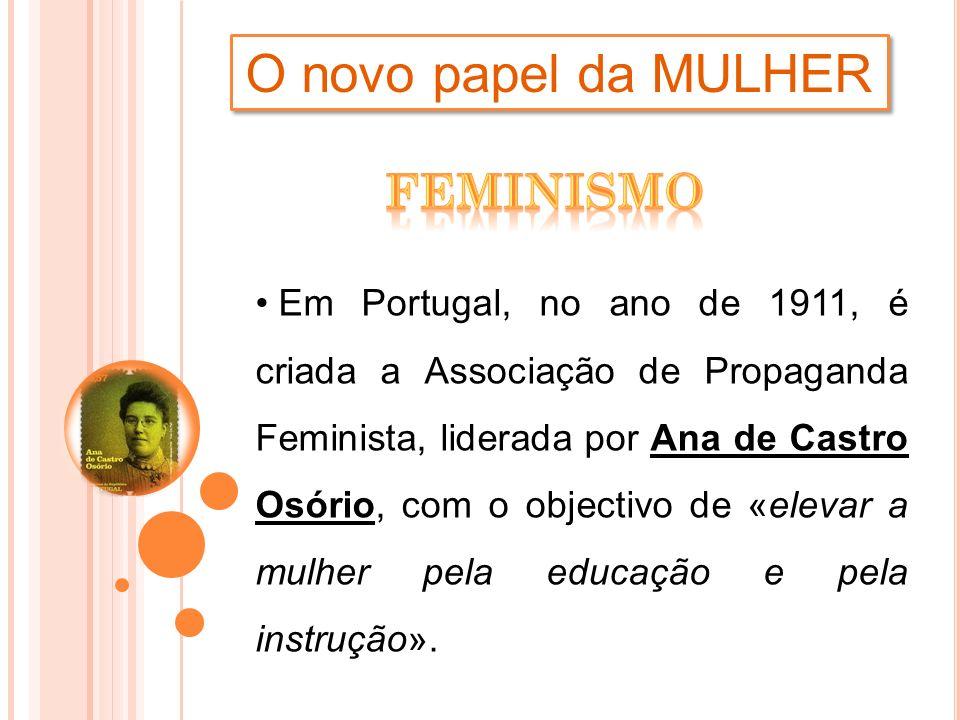 O novo papel da MULHER Em Portugal, no ano de 1911, é criada a Associação de Propaganda Feminista, liderada por Ana de Castro Osório, com o objectivo