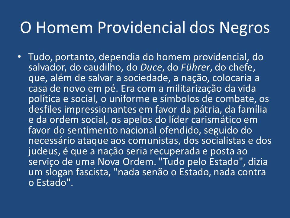 O Homem Providencial dos Negros Tudo, portanto, dependia do homem providencial, do salvador, do caudilho, do Duce, do Führer, do chefe, que, além de s