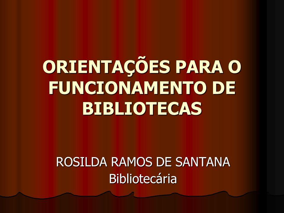 ORIENTAÇÕES PARA O FUNCIONAMENTO DE BIBLIOTECAS ROSILDA RAMOS DE SANTANA Bibliotecária