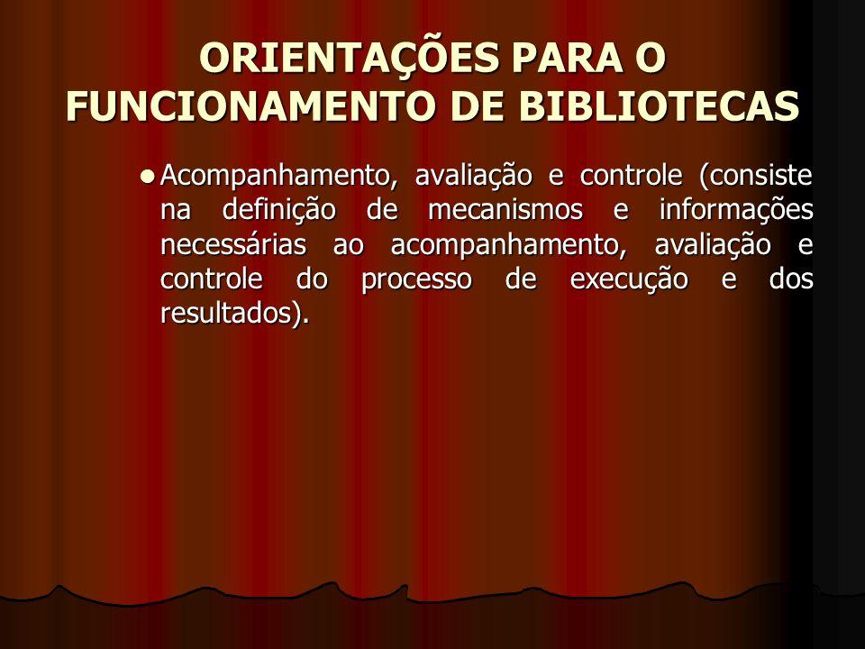 ORIENTAÇÕES PARA O FUNCIONAMENTO DE BIBLIOTECAS Acompanhamento, avaliação e controle (consiste na definição de mecanismos e informações necessárias ao