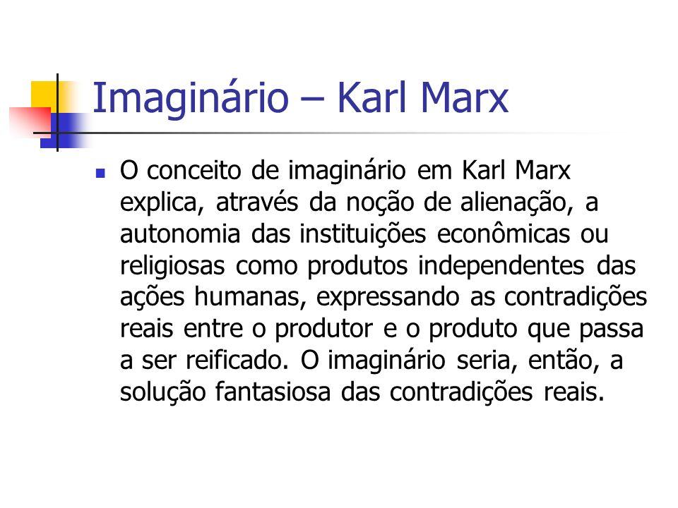 Imaginário – Karl Marx O conceito de imaginário em Karl Marx explica, através da noção de alienação, a autonomia das instituições econômicas ou religi