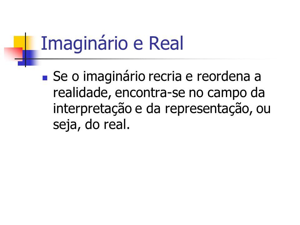 Imaginário e Real Se o imaginário recria e reordena a realidade, encontra-se no campo da interpretação e da representação, ou seja, do real.