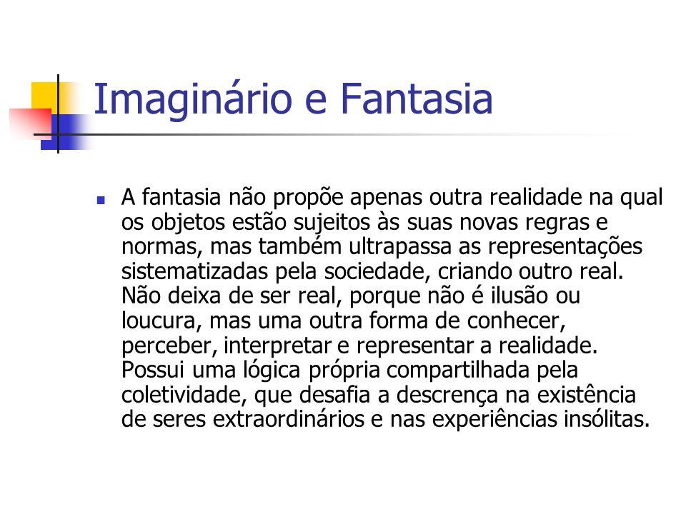 Imaginário e Fantasia A fantasia não propõe apenas outra realidade na qual os objetos estão sujeitos às suas novas regras e normas, mas também ultrapa
