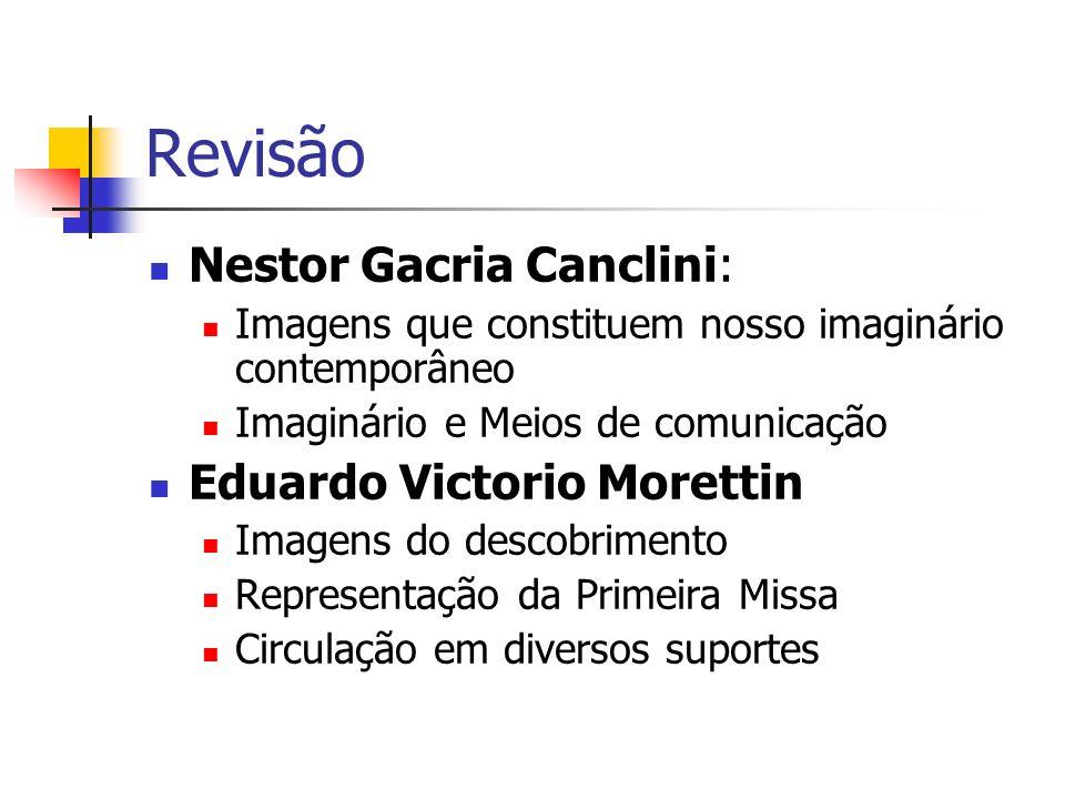Revisão Nestor Gacria Canclini: Imagens que constituem nosso imaginário contemporâneo Imaginário e Meios de comunicação Eduardo Victorio Morettin Imag