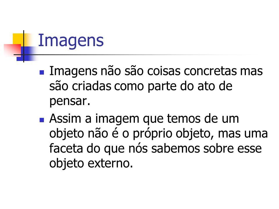 Imagens Imagens não são coisas concretas mas são criadas como parte do ato de pensar. Assim a imagem que temos de um objeto não é o próprio objeto, ma