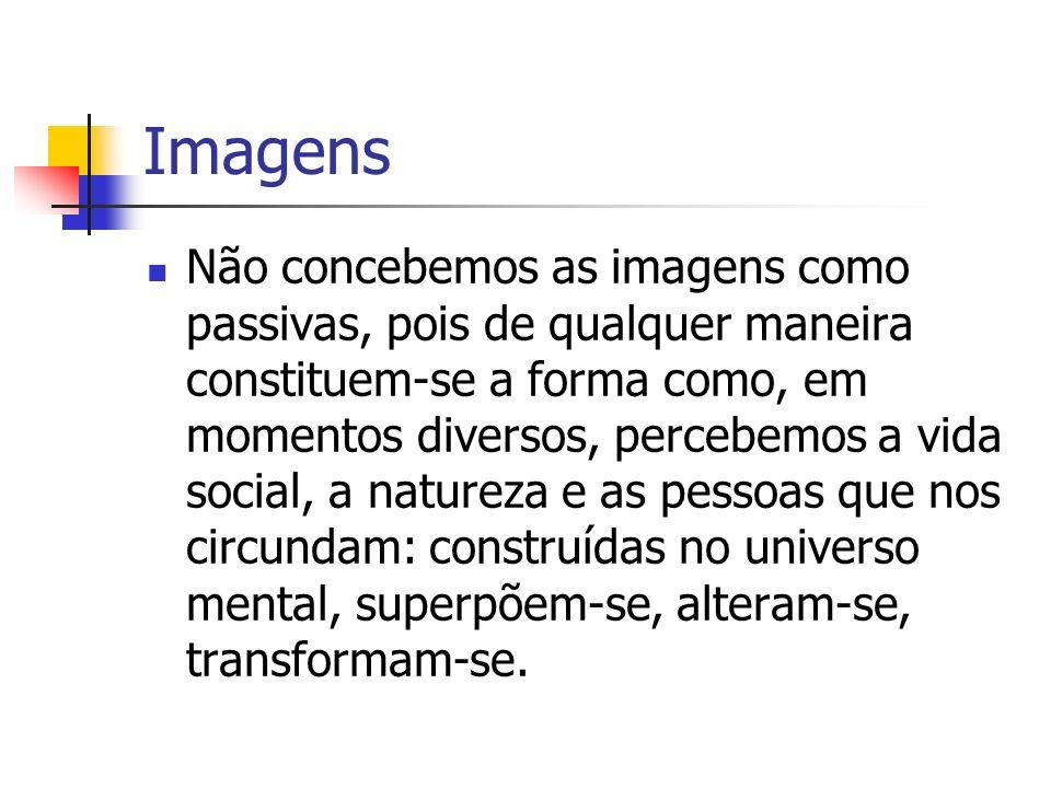Imagens Não concebemos as imagens como passivas, pois de qualquer maneira constituem-se a forma como, em momentos diversos, percebemos a vida social,