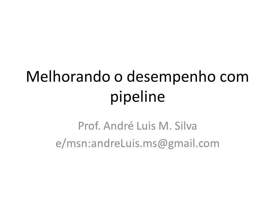 Melhorando o desempenho com pipeline Prof. André Luis M. Silva e/msn:andreLuis.ms@gmail.com
