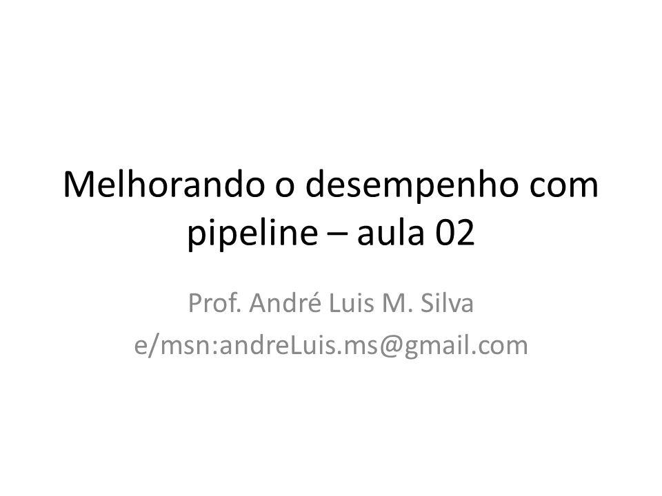 Melhorando o desempenho com pipeline – aula 02 Prof. André Luis M. Silva e/msn:andreLuis.ms@gmail.com