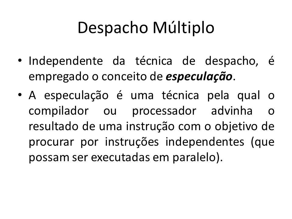 Despacho Múltiplo Independente da técnica de despacho, é empregado o conceito de especulação. A especulação é uma técnica pela qual o compilador ou pr