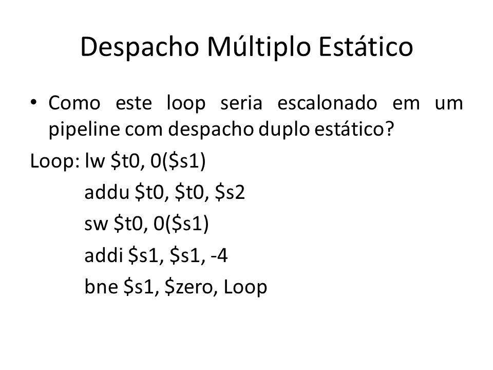 Despacho Múltiplo Estático Como este loop seria escalonado em um pipeline com despacho duplo estático? Loop: lw $t0, 0($s1) addu $t0, $t0, $s2 sw $t0,
