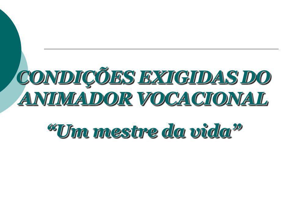 CONDIÇÕES EXIGIDAS DO ANIMADOR VOCACIONAL Um mestre da vida CONDIÇÕES EXIGIDAS DO ANIMADOR VOCACIONAL Um mestre da vida