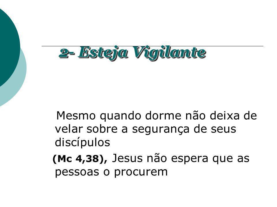 Mesmo quando dorme não deixa de velar sobre a segurança de seus discípulos (Mc 4,38), Jesus não espera que as pessoas o procurem 2- Esteja Vigilante 2