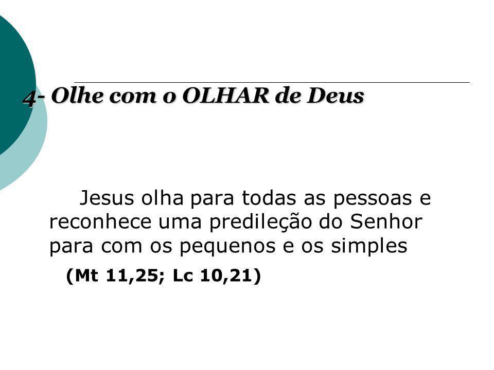 Jesus olha para todas as pessoas e reconhece uma predileção do Senhor para com os pequenos e os simples (Mt 11,25; Lc 10,21) 4- Olhe com o OLHAR de De