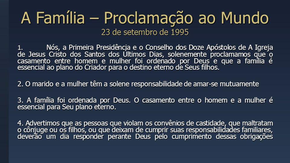 A Família – Proclamação ao Mundo 23 de setembro de 1995 1. Nós, a Primeira Presidência e o Conselho dos Doze Apóstolos de A Igreja de Jesus Cristo dos