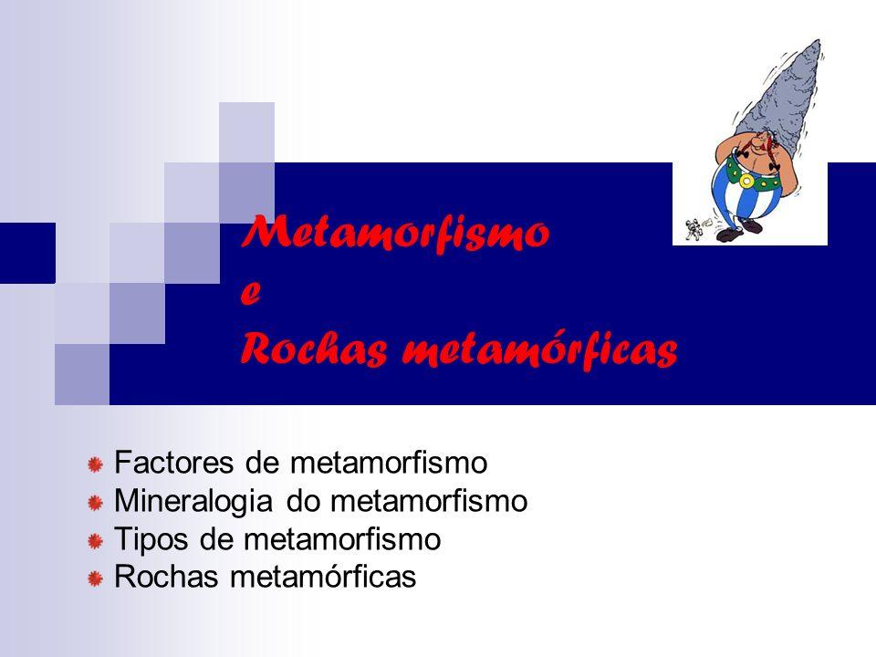 Metamorfismo e Rochas metamórficas Factores de metamorfismo Mineralogia do metamorfismo Tipos de metamorfismo Rochas metamórficas