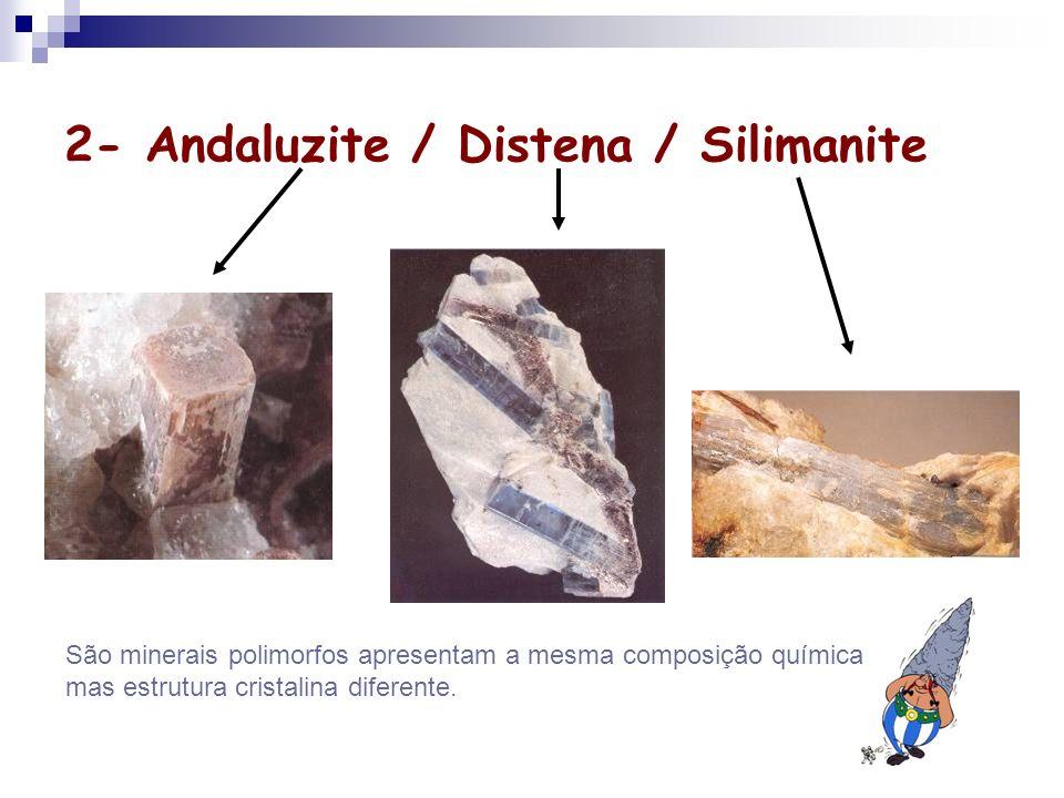 2- Andaluzite / Distena / Silimanite São minerais polimorfos apresentam a mesma composição química mas estrutura cristalina diferente.