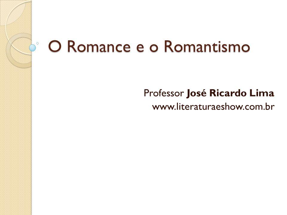 O Romance e o Romantismo Professor José Ricardo Lima www.literaturaeshow.com.br