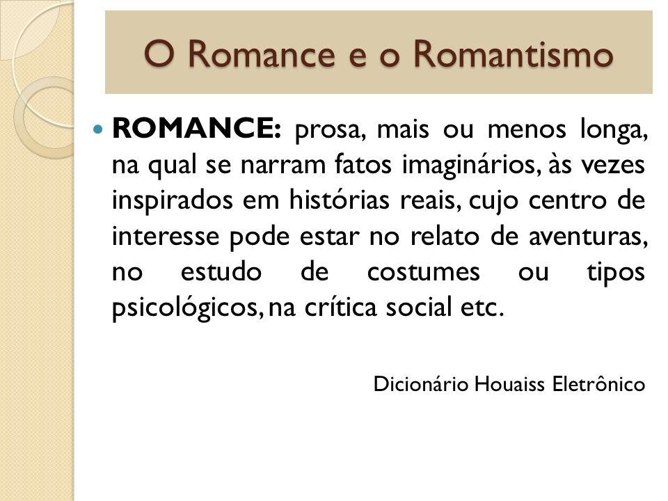 O Romance e o Romantismo ROMANCE: prosa, mais ou menos longa, na qual se narram fatos imaginários, às vezes inspirados em histórias reais, cujo centro