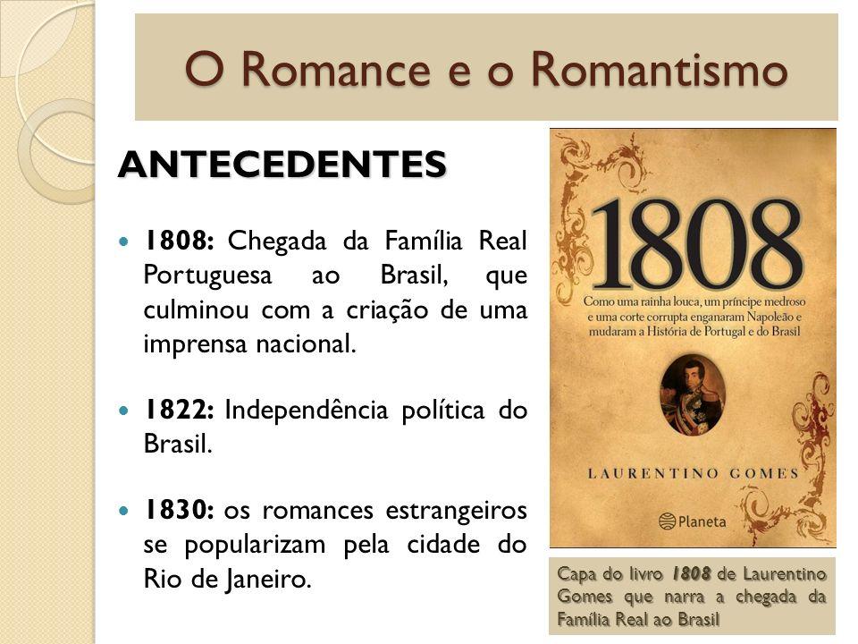O Romance e o Romantismo ANTECEDENTES 1808: Chegada da Família Real Portuguesa ao Brasil, que culminou com a criação de uma imprensa nacional. 1822: I