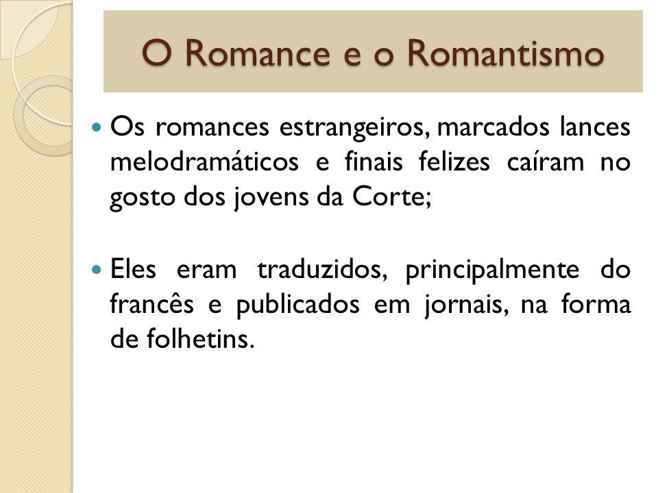 O Romance e o Romantismo Os romances estrangeiros, marcados lances melodramáticos e finais felizes caíram no gosto dos jovens da Corte; Eles eram trad