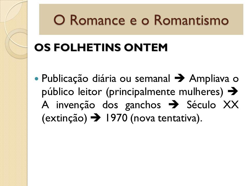 O Romance e o Romantismo OS FOLHETINS ONTEM Publicação diária ou semanal Ampliava o público leitor (principalmente mulheres) A invenção dos ganchos Sé