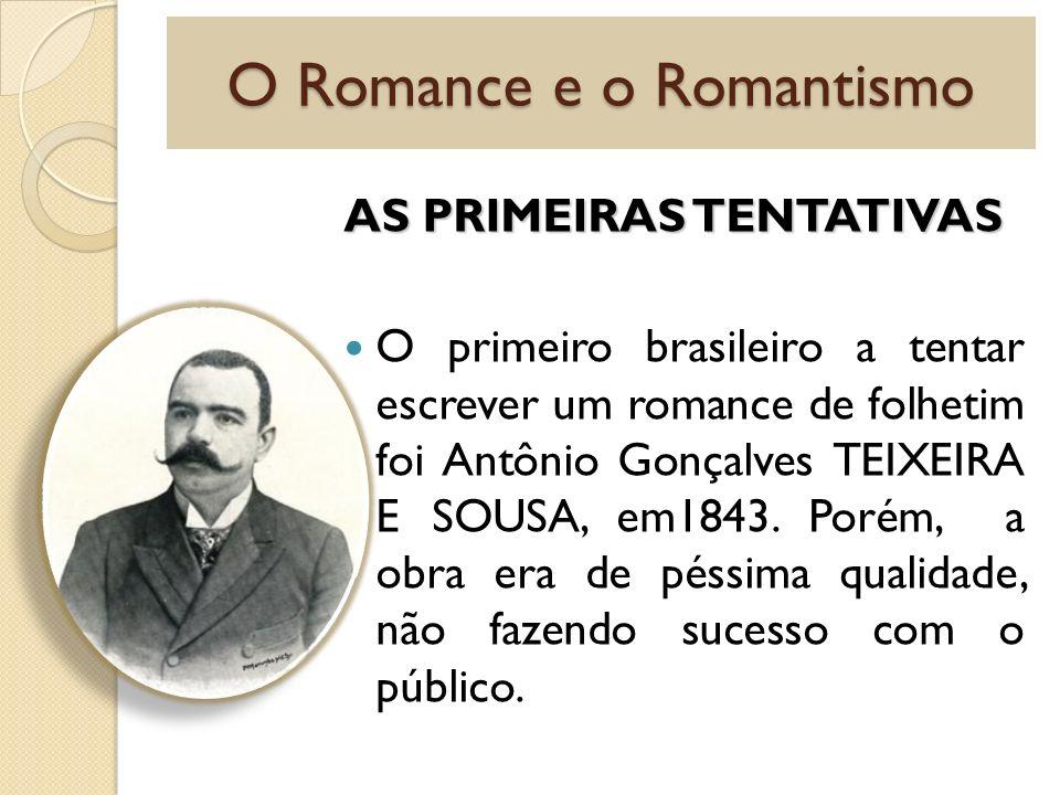 O Romance e o Romantismo AS PRIMEIRAS TENTATIVAS O primeiro brasileiro a tentar escrever um romance de folhetim foi Antônio Gonçalves TEIXEIRA E SOUSA