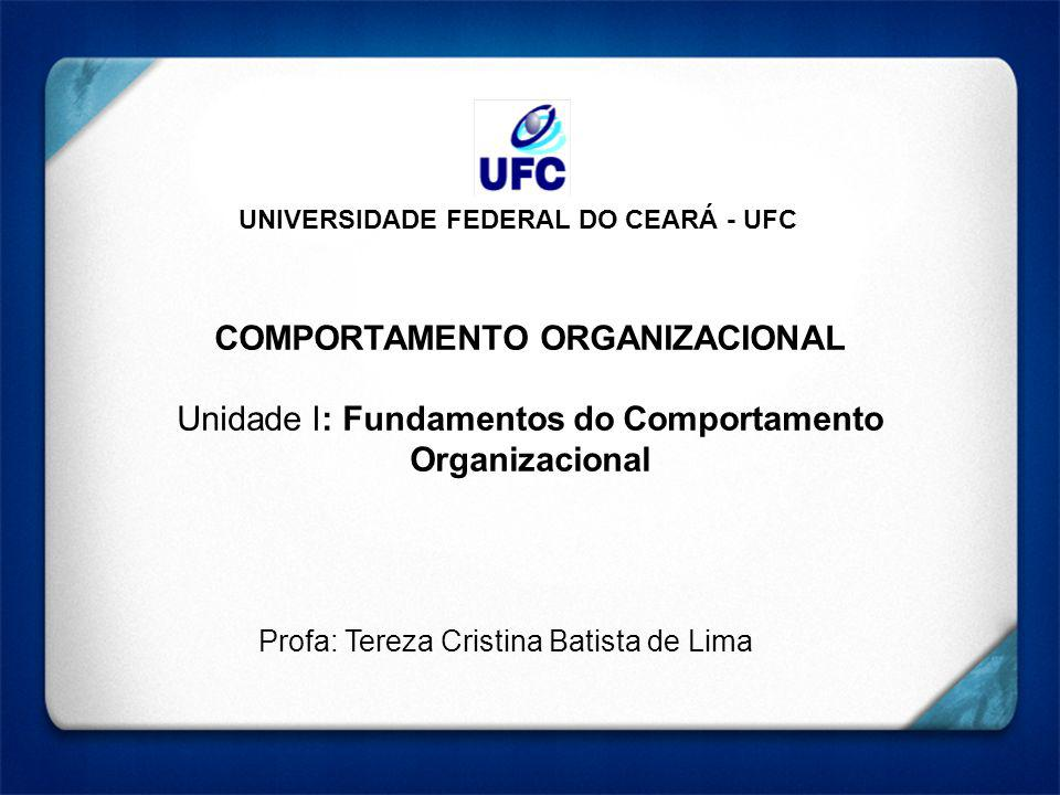 UNIVERSIDADE FEDERAL DO CEARÁ - UFC COMPORTAMENTO ORGANIZACIONAL Unidade I: Fundamentos do Comportamento Organizacional Profa: Tereza Cristina Batista de Lima