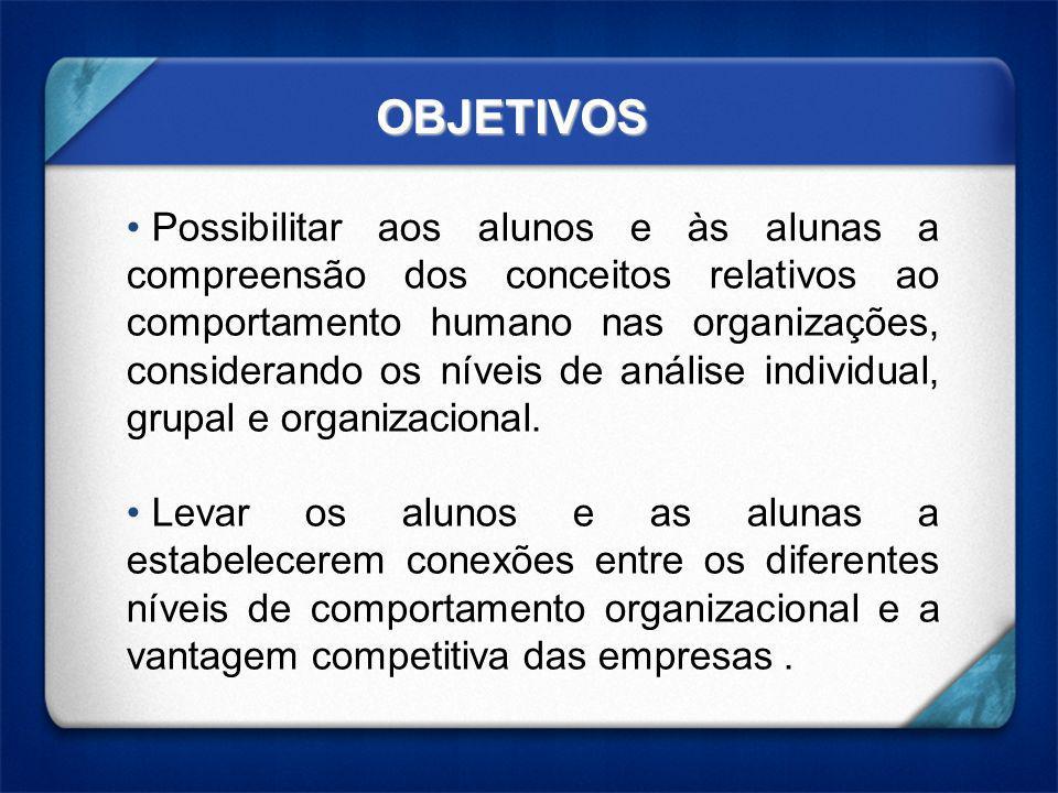 OBJETIVOS Possibilitar aos alunos e às alunas a compreensão dos conceitos relativos ao comportamento humano nas organizações, considerando os níveis de análise individual, grupal e organizacional.