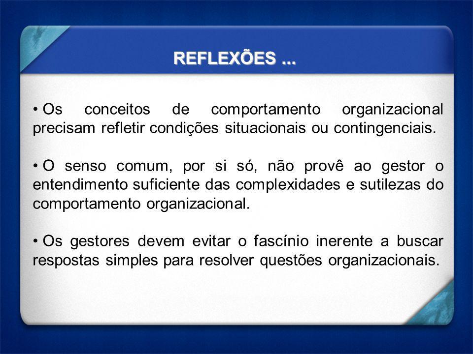 REFLEXÕES... Os conceitos de comportamento organizacional precisam refletir condições situacionais ou contingenciais. O senso comum, por si só, não pr