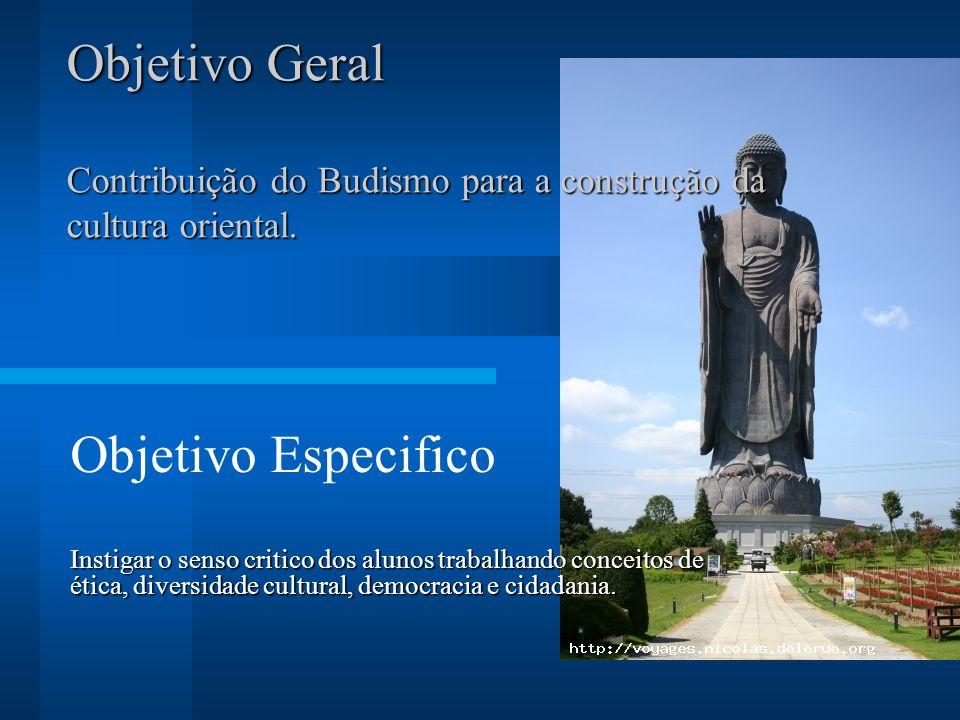 Objetivo Geral Contribuição do Budismo para a construção da cultura oriental. Objetivo Especifico Instigar o senso critico dos alunos trabalhando conc