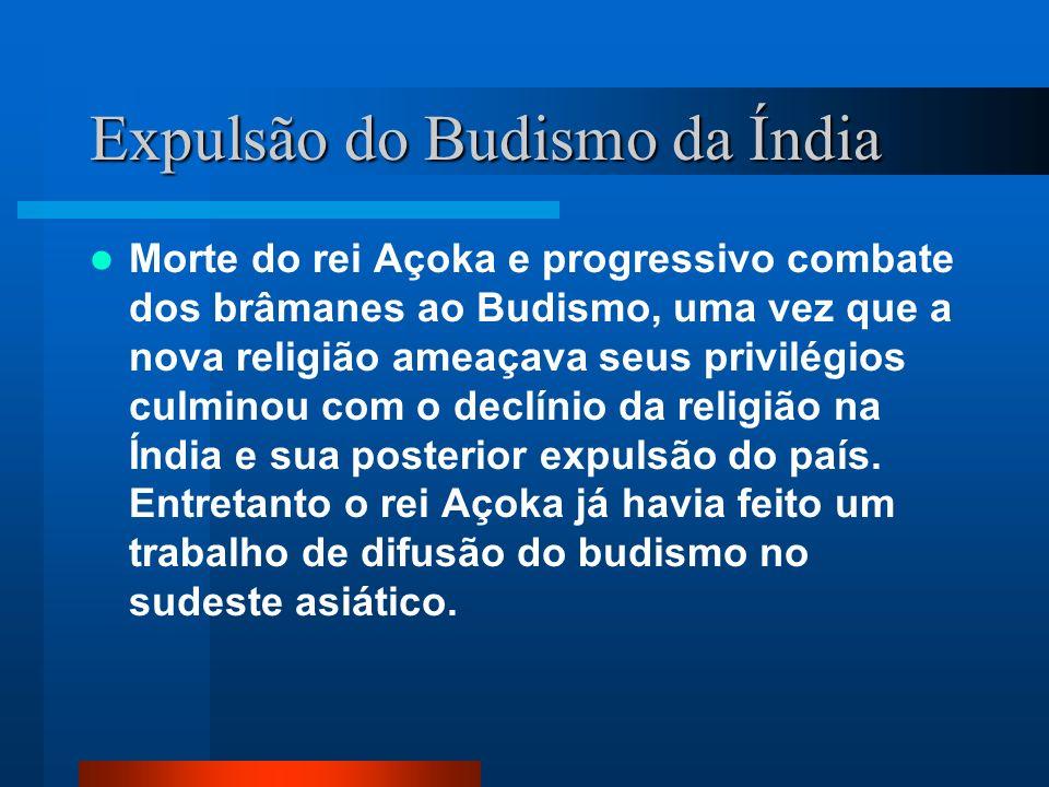Expulsão do Budismo da Índia Morte do rei Açoka e progressivo combate dos brâmanes ao Budismo, uma vez que a nova religião ameaçava seus privilégios c