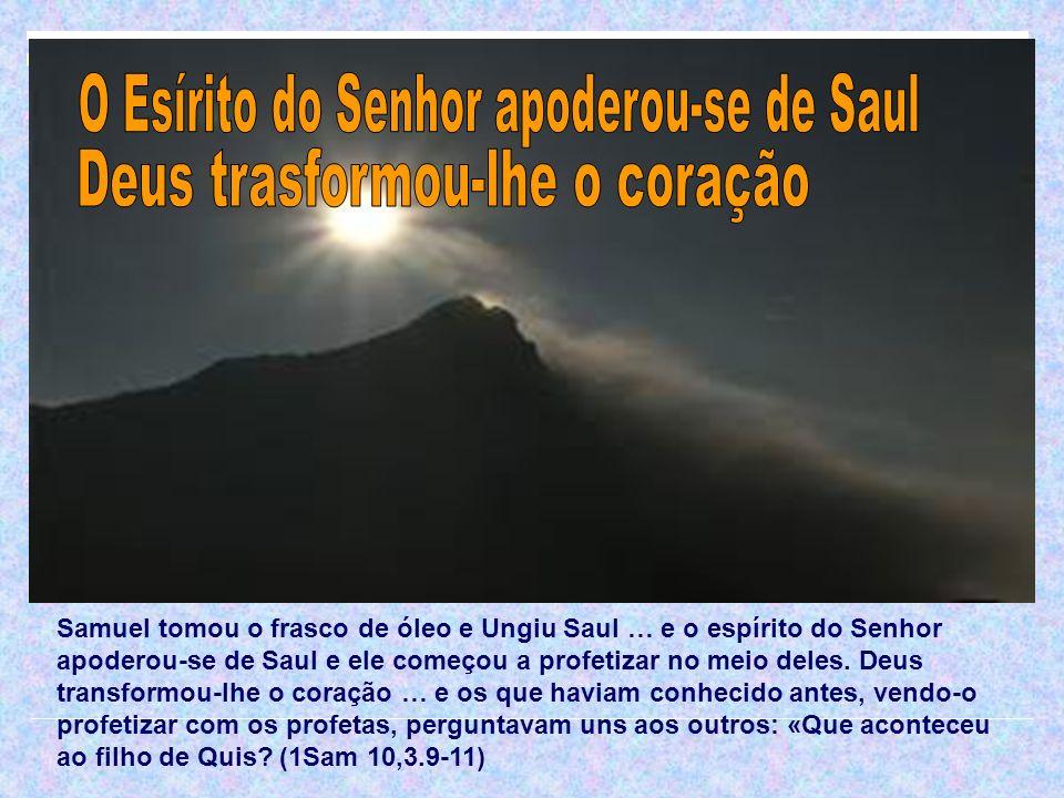 Samuel tomou o frasco de óleo e Ungiu Saul … e o espírito do Senhor apoderou-se de Saul e ele começou a profetizar no meio deles. Deus transformou-lhe