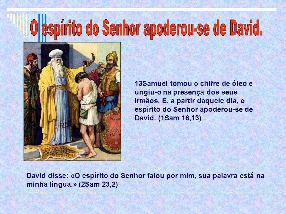 13Samuel tomou o chifre de óleo e ungiu-o na presença dos seus irmãos. E, a partir daquele dia, o espírito do Senhor apoderou-se de David. (1Sam 16,13