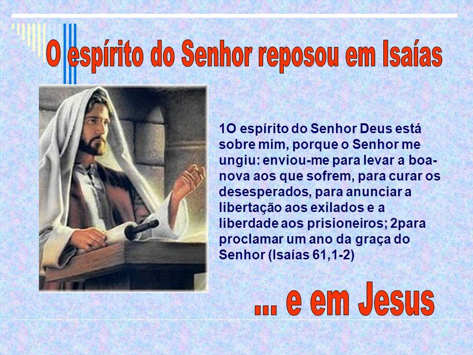 1O espírito do Senhor Deus está sobre mim, porque o Senhor me ungiu: enviou-me para levar a boa- nova aos que sofrem, para curar os desesperados, para