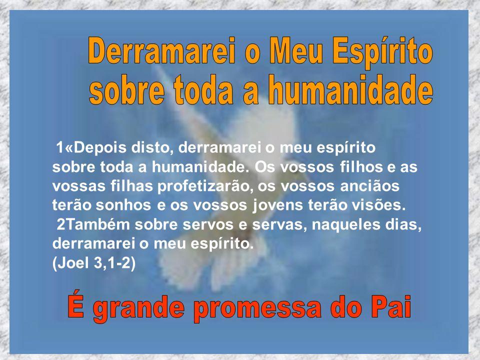 1«Depois disto, derramarei o meu espírito sobre toda a humanidade. Os vossos filhos e as vossas filhas profetizarão, os vossos anciãos terão sonhos e