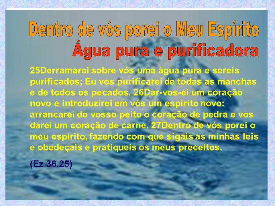 25Derramarei sobre vós uma água pura e sereis purificados; Eu vos purificarei de todas as manchas e de todos os pecados. 26Dar-vos-ei um coração novo