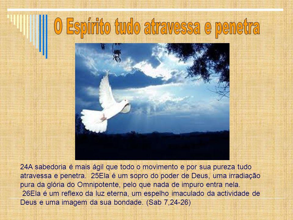 24A sabedoria é mais ágil que todo o movimento e por sua pureza tudo atravessa e penetra. 25Ela é um sopro do poder de Deus, uma irradiação pura da gl