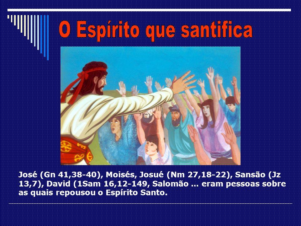 José (Gn 41,38-40), Moisés, Josué (Nm 27,18-22), Sansão (Jz 13,7), David (1Sam 16,12-149, Salomão … eram pessoas sobre as quais repousou o Espírito Sa