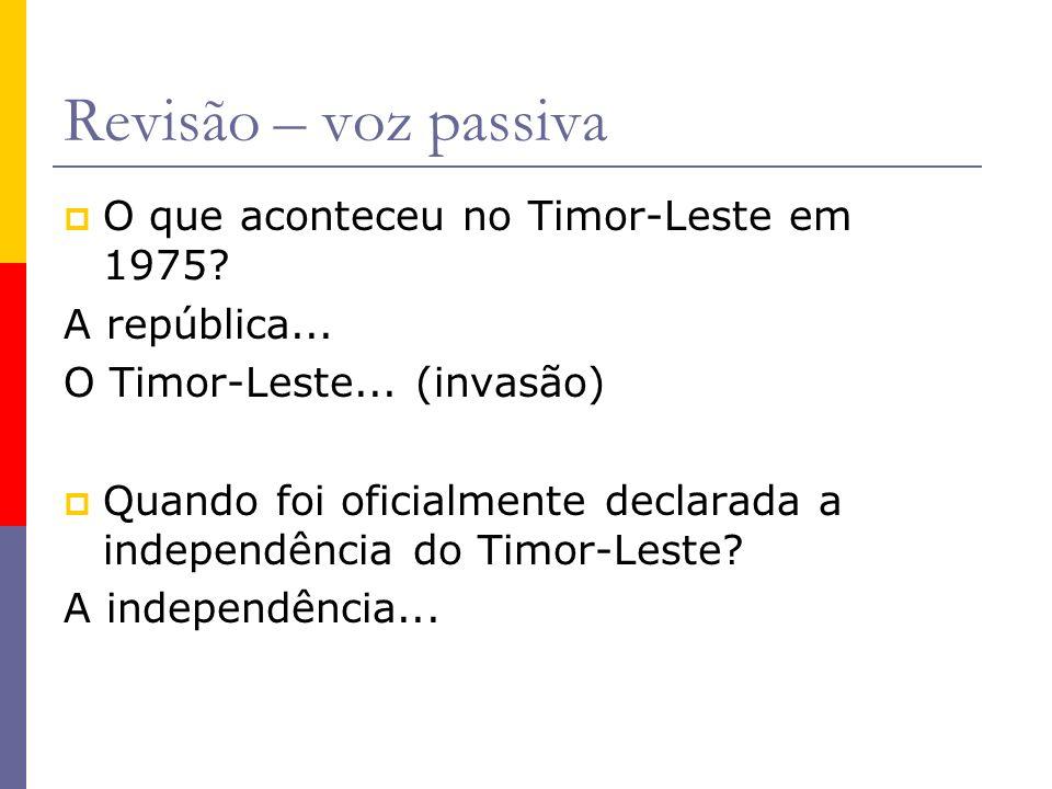Revisão – voz passiva O que aconteceu no Timor-Leste em 1975? A república... O Timor-Leste... (invasão) Quando foi oficialmente declarada a independên