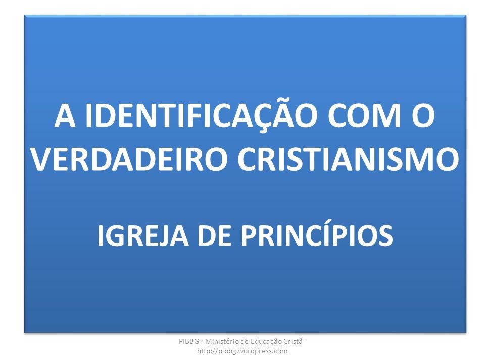A IDENTIFICAÇÃO COM O VERDADEIRO CRISTIANISMO IGREJA DE PRINCÍPIOS PIBBG - Ministério de Educação Cristã - http://pibbg.wordpress.com
