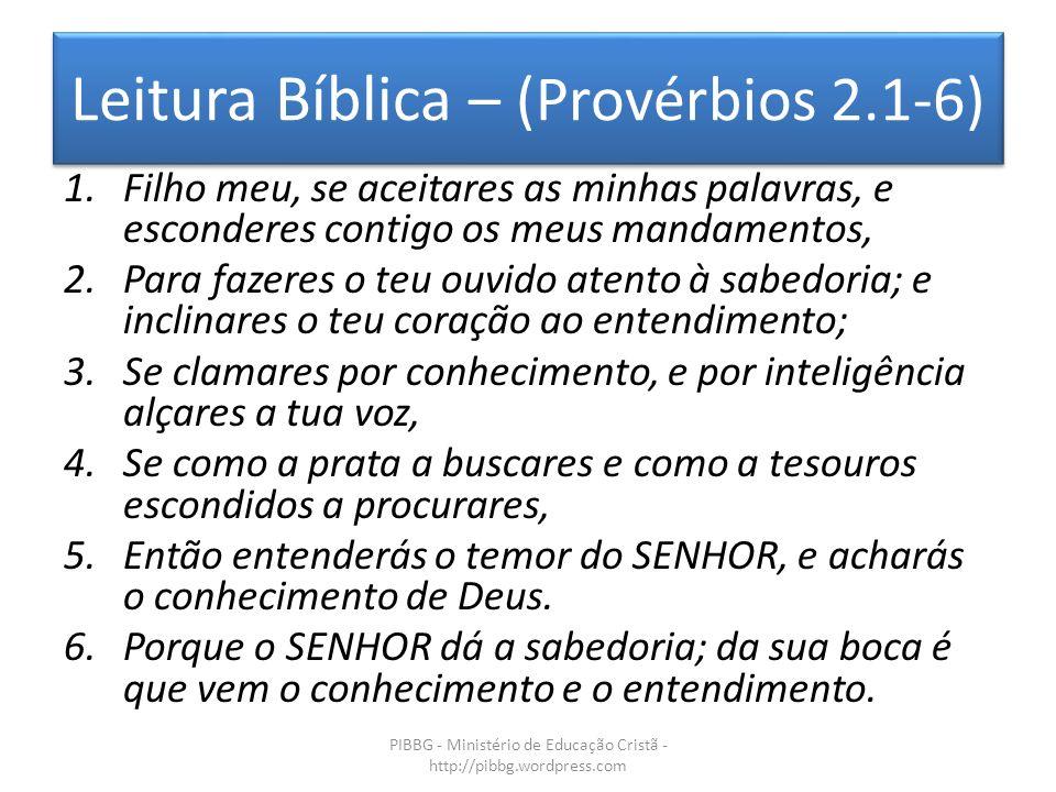 Leitura Bíblica – (Provérbios 2.1-6) PIBBG - Ministério de Educação Cristã - http://pibbg.wordpress.com 1.Filho meu, se aceitares as minhas palavras,