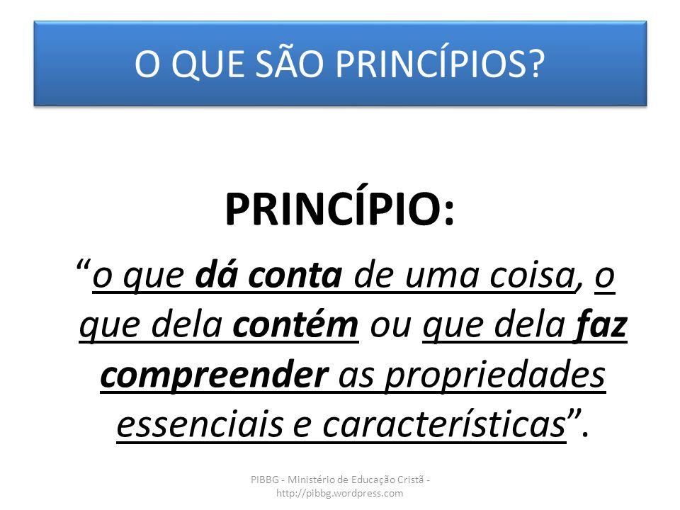 O QUE SÃO PRINCÍPIOS? PIBBG - Ministério de Educação Cristã - http://pibbg.wordpress.com PRINCÍPIO: o que dá conta de uma coisa, o que dela contém ou