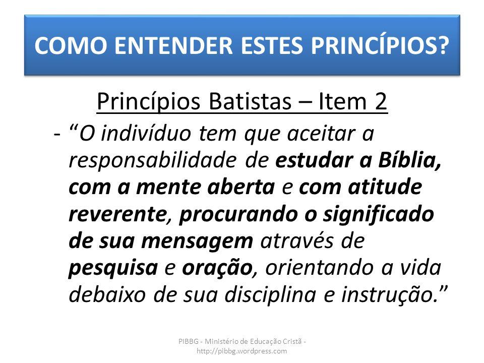 COMO ENTENDER ESTES PRINCÍPIOS? PIBBG - Ministério de Educação Cristã - http://pibbg.wordpress.com Princípios Batistas – Item 2 -O indivíduo tem que a