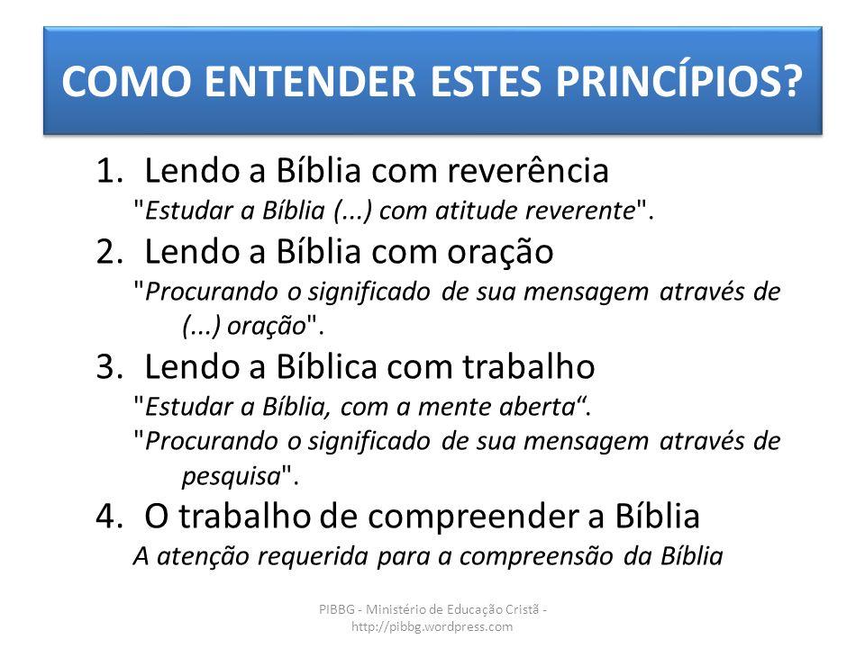 COMO ENTENDER ESTES PRINCÍPIOS? PIBBG - Ministério de Educação Cristã - http://pibbg.wordpress.com 1.Lendo a Bíblia com reverência