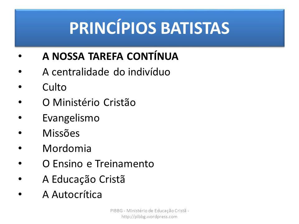 PRINCÍPIOS BATISTAS PIBBG - Ministério de Educação Cristã - http://pibbg.wordpress.com A NOSSA TAREFA CONTÍNUA A centralidade do indivíduo Culto O Min
