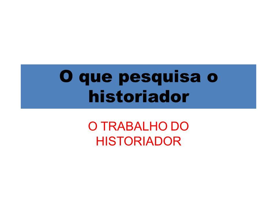 O que pesquisa o historiador O TRABALHO DO HISTORIADOR